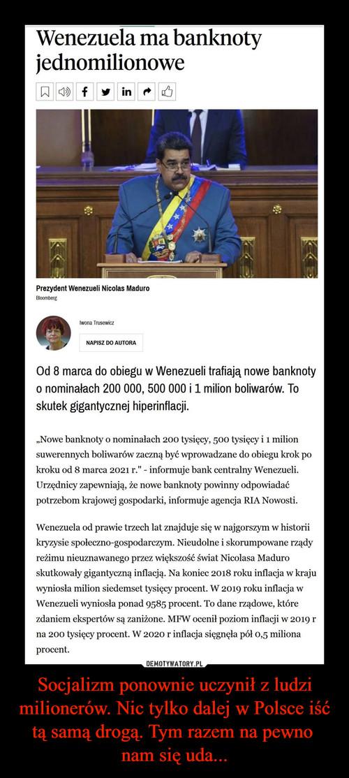 Socjalizm ponownie uczynił z ludzi milionerów. Nic tylko dalej w Polsce iść tą samą drogą. Tym razem na pewno  nam się uda...