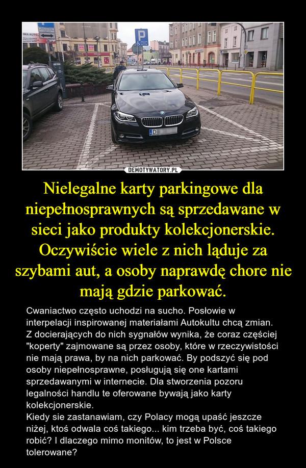 """Nielegalne karty parkingowe dla niepełnosprawnych są sprzedawane w sieci jako produkty kolekcjonerskie. Oczywiście wiele z nich ląduje za szybami aut, a osoby naprawdę chore nie mają gdzie parkować. – Cwaniactwo często uchodzi na sucho. Posłowie w interpelacji inspirowanej materiałami Autokultu chcą zmian. Z docierających do nich sygnałów wynika, że coraz częściej """"koperty"""" zajmowane są przez osoby, które w rzeczywistości nie mają prawa, by na nich parkować. By podszyć się pod osoby niepełnosprawne, posługują się one kartami sprzedawanymi w internecie. Dla stworzenia pozoru legalności handlu te oferowane bywają jako karty kolekcjonerskie.Kiedy sie zastanawiam, czy Polacy mogą upaść jeszcze niżej, ktoś odwala coś takiego... kim trzeba być, coś takiego robić? I dlaczego mimo monitów, to jest w Polsce tolerowane?"""
