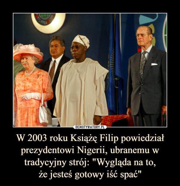 """W 2003 roku Książę Filip powiedział prezydentowi Nigerii, ubranemu w tradycyjny strój: """"Wygląda na to,że jesteś gotowy iść spać"""" –"""