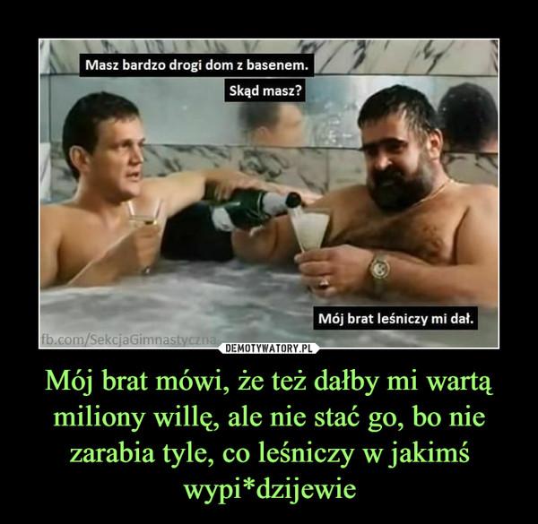 Mój brat mówi, że też dałby mi wartą miliony willę, ale nie stać go, bo nie zarabia tyle, co leśniczy w jakimś wypi*dzijewie –