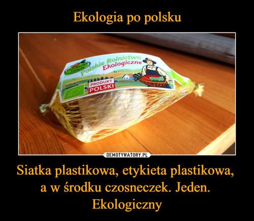 Ekologia po polsku Siatka plastikowa, etykieta plastikowa,  a w środku czosneczek. Jeden.  Ekologiczny