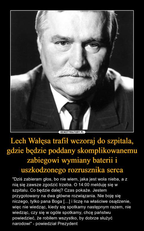 Lech Wałęsa trafił wczoraj do szpitala, gdzie będzie poddany skomplikowanemu zabiegowi wymiany baterii i uszkodzonego rozrusznika serca