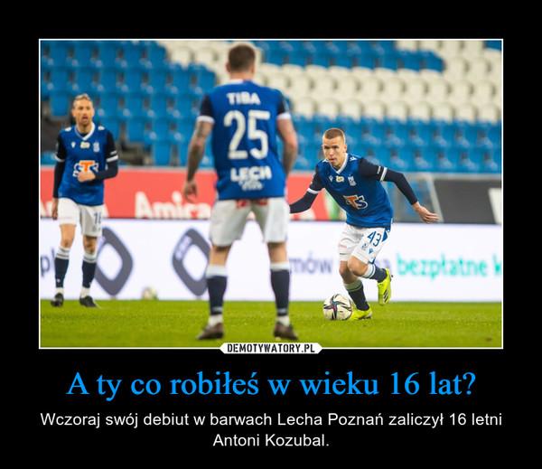 A ty co robiłeś w wieku 16 lat? – Wczoraj swój debiut w barwach Lecha Poznań zaliczył 16 letni Antoni Kozubal.