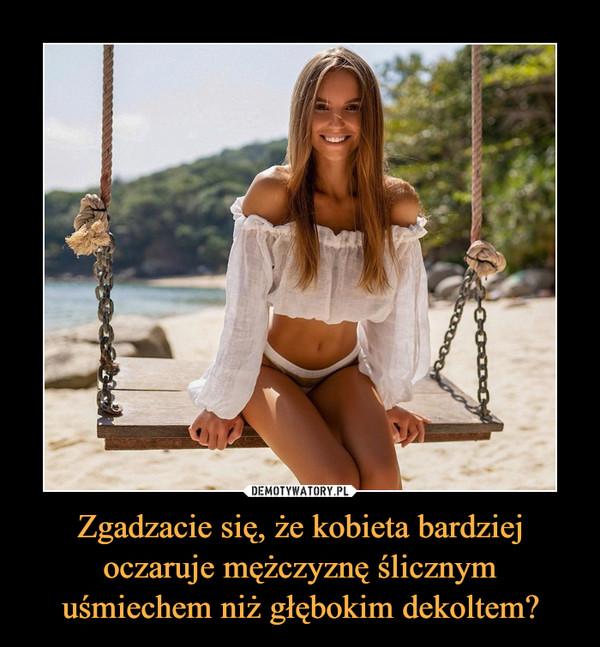 Zgadzacie się, że kobieta bardziej oczaruje mężczyznę ślicznym uśmiechem niż głębokim dekoltem? –