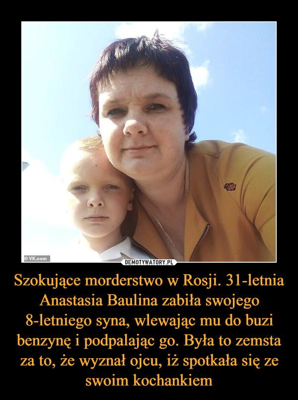 Szokujące morderstwo w Rosji. 31-letnia Anastasia Baulina zabiła swojego 8-letniego syna, wlewając mu do buzi benzynę i podpalając go. Była to zemsta za to, że wyznał ojcu, iż spotkała się ze swoim kochankiem –