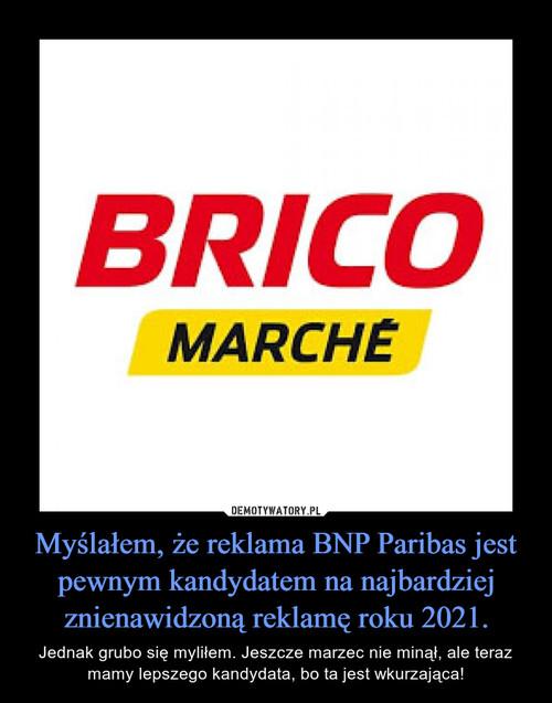 Myślałem, że reklama BNP Paribas jest pewnym kandydatem na najbardziej znienawidzoną reklamę roku 2021.
