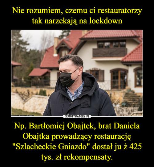 """Nie rozumiem, czemu ci restauratorzy tak narzekają na lockdown Np. Bartłomiej Obajtek, brat Daniela Obajtka prowadzący restaurację """"Szlacheckie Gniazdo"""" dostał ju ż 425 tys. zł rekompensaty."""