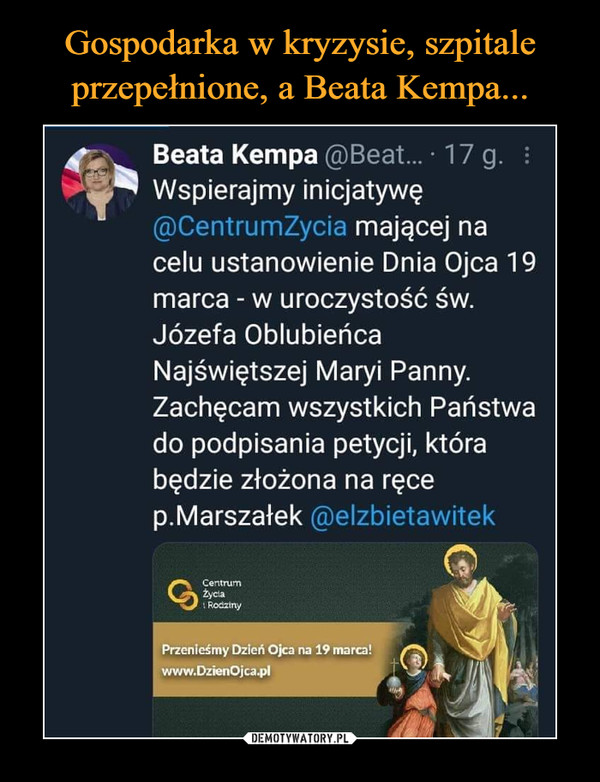 –  Beata Kempa @Beat... • 17 g. Wspierajmy inicjatywę @CentrumLyciG mającej na celu ustanowienie Dnia Ojca 19 marca - w uroczystość św. Józefa Oblubieńca Najświętszej Maryi Panny. Zachęcam wszystkich Państwa do podpisania petycji, która będzie złożona na ręce p.Marszałek elzbietawitek Przenieśmy Dzień Ojca na 19 marca! www.IMenOjca.pl