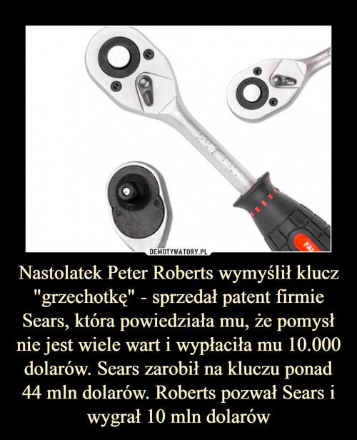 """Nastolatek Peter Roberts wymyślił klucz """"grzechotkę"""" - sprzedał patent firmie Sears, która powiedziała mu, że pomysł nie jest wiele wart i wypłaciła mu 10.000 dolarów. Sears zarobił na kluczu ponad 44 mln dolarów. Roberts pozwał Sears i wygrał 10 mln dolarów"""