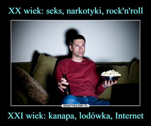 XX wiek: seks, narkotyki, rock'n'roll XXI wiek: kanapa, lodówka, Internet