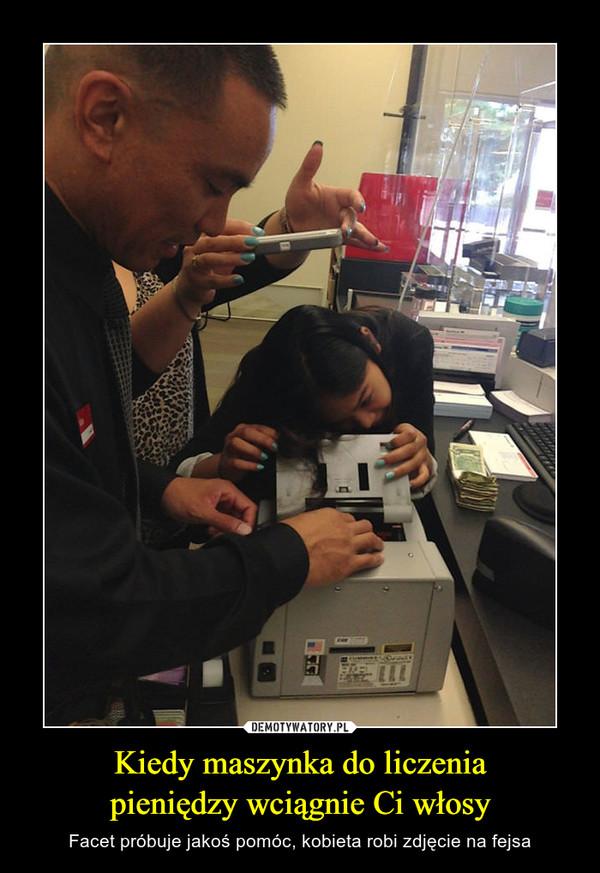 Kiedy maszynka do liczeniapieniędzy wciągnie Ci włosy – Facet próbuje jakoś pomóc, kobieta robi zdjęcie na fejsa