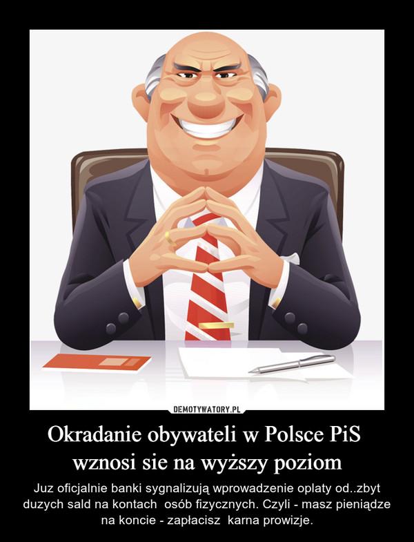 Okradanie obywateli w Polsce PiS  wznosi sie na wyższy poziom – Juz oficjalnie banki sygnalizują wprowadzenie oplaty od..zbyt duzych sald na kontach  osób fizycznych. Czyli - masz pieniądze na koncie - zapłacisz  karna prowizje.