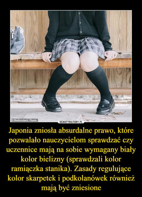 Japonia zniosła absurdalne prawo, które pozwalało nauczycielom sprawdzać czy uczennice mają na sobie wymagany biały kolor bielizny (sprawdzali kolor ramiączka stanika). Zasady regulujące kolor skarpetek i podkolanówek również mają być zniesione