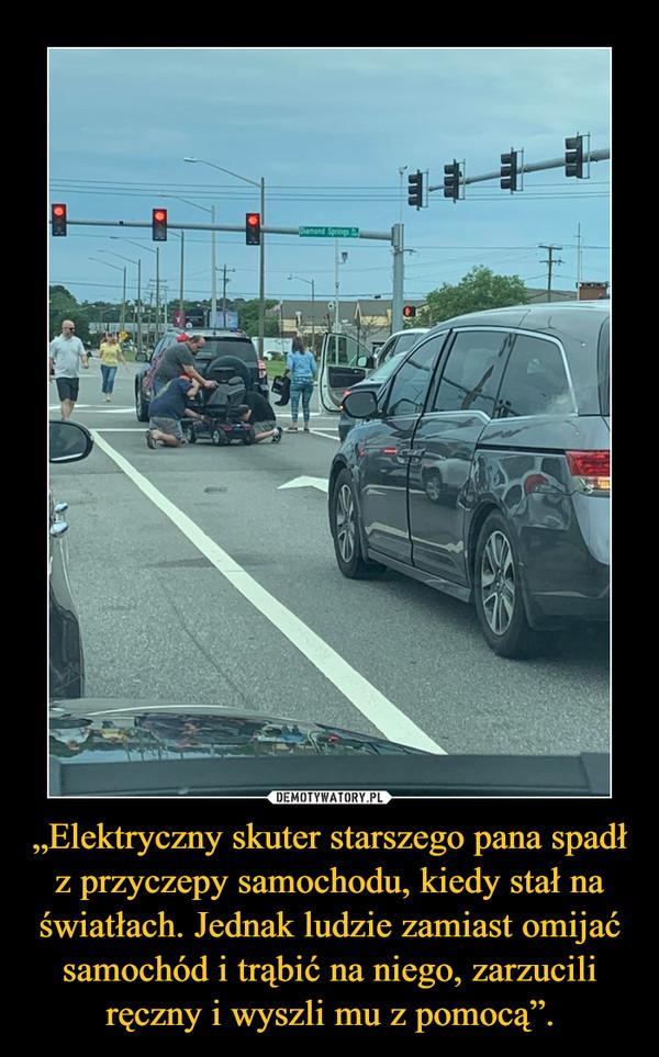 """""""Elektryczny skuter starszego pana spadł z przyczepy samochodu, kiedy stał na światłach. Jednak ludzie zamiast omijać samochód i trąbić na niego, zarzucili ręczny i wyszli mu z pomocą"""". –"""