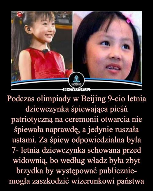 Podczas olimpiady w Beijing 9-cio letnia dziewczynka śpiewająca pieśń patriotyczną na ceremonii otwarcia nie śpiewała naprawdę, a jedynie ruszała ustami. Za śpiew odpowiedzialna była 7- letnia dziewczynka schowana przed widownią, bo według władz była zbyt brzydka by występować publicznie- mogła zaszkodzić wizerunkowi państwa