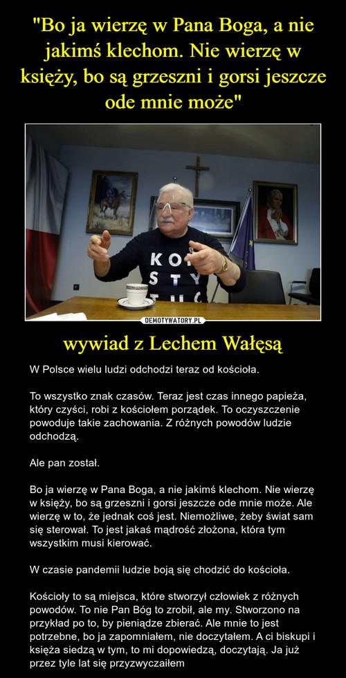 """""""Bo ja wierzę w Pana Boga, a nie jakimś klechom. Nie wierzę w księży, bo są grzeszni i gorsi jeszcze ode mnie może"""" wywiad z Lechem Wałęsą"""