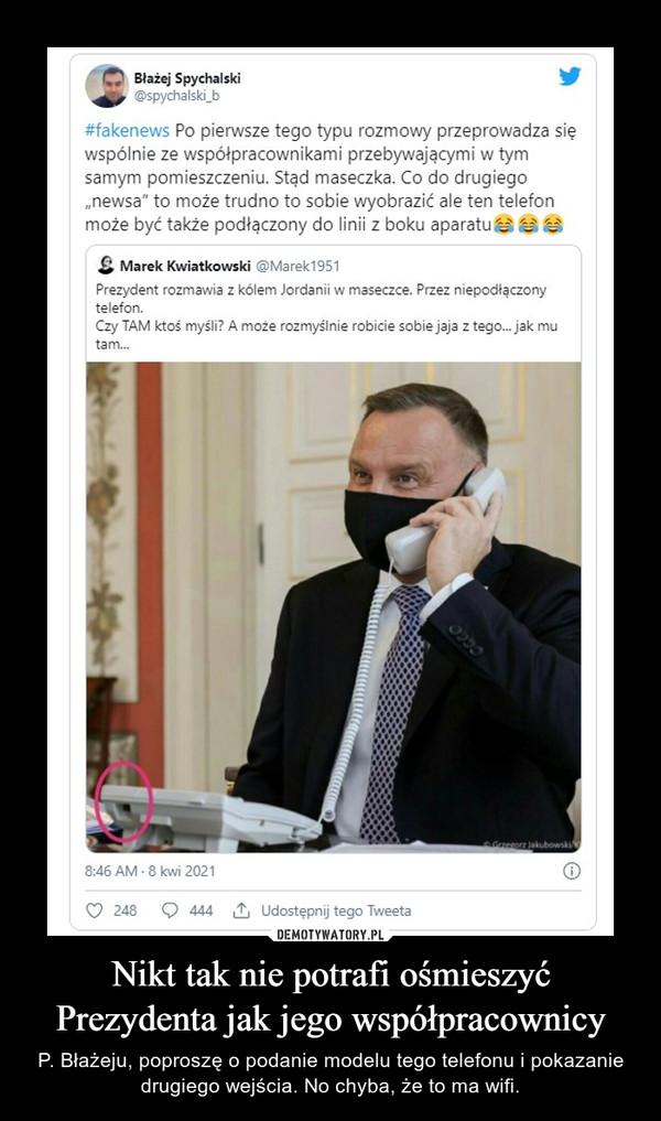 Nikt tak nie potrafi ośmieszyć Prezydenta jak jego współpracownicy – P. Błażeju, poproszę o podanie modelu tego telefonu i pokazanie drugiego wejścia. No chyba, że to ma wifi.