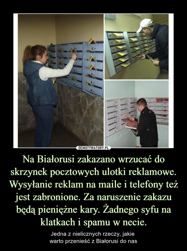 Na Białorusi zakazano wrzucać do skrzynek pocztowych ulotki reklamowe. Wysyłanie reklam na maile i telefony też jest zabronione. Za naruszenie zakazu będą pieniężne kary. Żadnego syfu na klatkach i spamu w necie. – Jedna z nielicznych rzeczy, jakie warto przenieść z Białorusi do nas