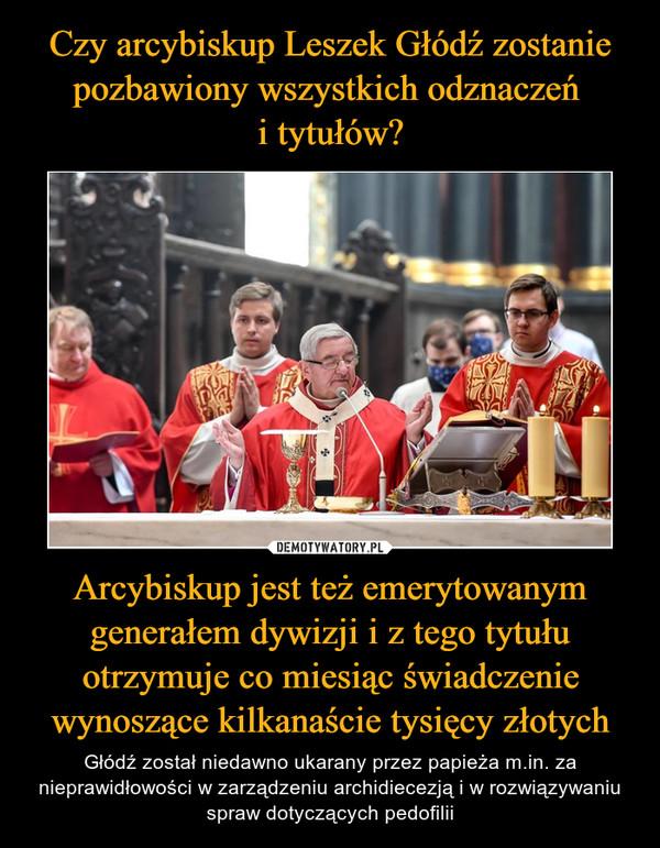 Arcybiskup jest też emerytowanym generałem dywizji i z tego tytułu otrzymuje co miesiąc świadczenie wynoszące kilkanaście tysięcy złotych – Głódź został niedawno ukarany przez papieża m.in. za nieprawidłowości w zarządzeniu archidiecezją i w rozwiązywaniu spraw dotyczących pedofilii