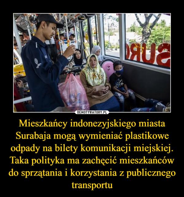 Mieszkańcy indonezyjskiego miasta Surabaja mogą wymieniać plastikowe odpady na bilety komunikacji miejskiej. Taka polityka ma zachęcić mieszkańców do sprzątania i korzystania z publicznego transportu –
