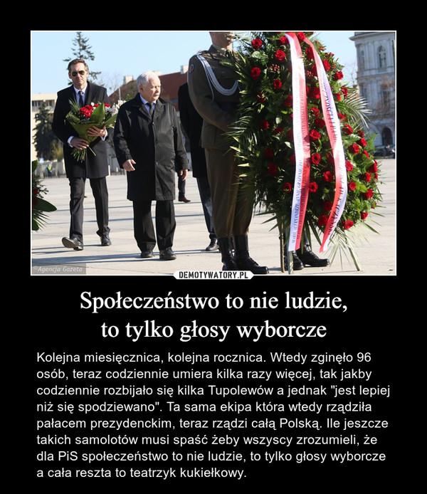 """Społeczeństwo to nie ludzie,to tylko głosy wyborcze – Kolejna miesięcznica, kolejna rocznica. Wtedy zginęło 96 osób, teraz codziennie umiera kilka razy więcej, tak jakby codziennie rozbijało się kilka Tupolewów a jednak """"jest lepiej niż się spodziewano"""". Ta sama ekipa która wtedy rządziła pałacem prezydenckim, teraz rządzi całą Polską. Ile jeszcze takich samolotów musi spaść żeby wszyscy zrozumieli, że dla PiS społeczeństwo to nie ludzie, to tylko głosy wyborcze a cała reszta to teatrzyk kukiełkowy."""