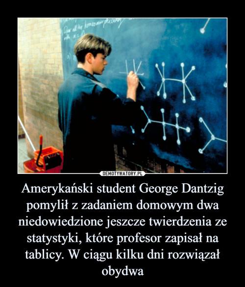 Amerykański student George Dantzig pomylił z zadaniem domowym dwa niedowiedzione jeszcze twierdzenia ze statystyki, które profesor zapisał na tablicy. W ciągu kilku dni rozwiązał obydwa