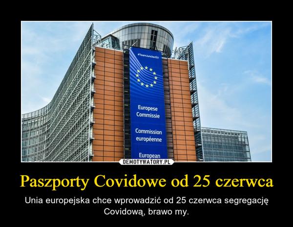 Paszporty Covidowe od 25 czerwca – Unia europejska chce wprowadzić od 25 czerwca segregację Covidową, brawo my.