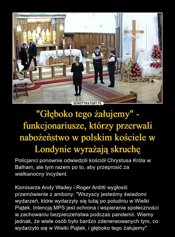 """""""Głęboko tego żałujemy"""" - funkcjonariusze, którzy przerwali nabożeństwo w polskim kościele w Londynie wyrażają skruchę – Policjanci ponownie odwiedzili kościół Chrystusa Króla w Balham, ale tym razem po to, aby przeprosić za wielkanocny incydent. Komisarze Andy Wadey i Roger Arditti wygłosili przemówienie z ambony: """"Wszyscy jesteśmy świadomi wydarzeń, które wydarzyły się tutaj po południu w Wielki Piątek. Intencją MPS jest ochrona i wspieranie społeczności w zachowaniu bezpieczeństwa podczas pandemii. Wiemy jednak, że wiele osób było bardzo zdenerwowanych tym, co wydarzyło się w Wielki Piątek, i głęboko tego żałujemy"""""""