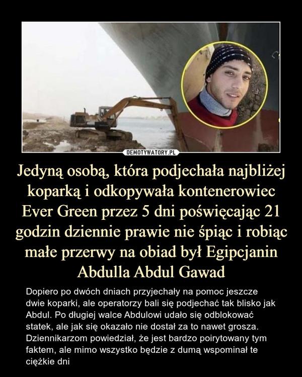 Jedyną osobą, która podjechała najbliżej koparką i odkopywała kontenerowiec Ever Green przez 5 dni poświęcając 21 godzin dziennie prawie nie śpiąc i robiąc małe przerwy na obiad był Egipcjanin Abdulla Abdul Gawad – Dopiero po dwóch dniach przyjechały na pomoc jeszcze dwie koparki, ale operatorzy bali się podjechać tak blisko jak Abdul. Po długiej walce Abdulowi udało się odblokować statek, ale jak się okazało nie dostał za to nawet grosza. Dziennikarzom powiedział, że jest bardzo poirytowany tym faktem, ale mimo wszystko będzie z dumą wspominał te ciężkie dni Dopiero po dwóch dniach przyjechały na pomoc jeszcze dwie koparki, ale operatorzy bali się podjechać tak blisko jak Abdul. Po długiej walce Abdulowi udało się odblokować statek, ale jak się okazało nie dostał za to nawet grosza. Dziennikarzom powiedział, że jest bardzo poirytowany tym faktem, ale mimo wszystko będzie z dumą wspominał te ciężkie dni