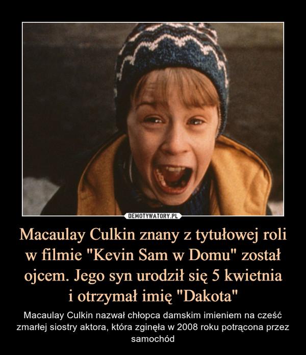"""Macaulay Culkin znany z tytułowej roli w filmie """"Kevin Sam w Domu"""" został ojcem. Jego syn urodził się 5 kwietniai otrzymał imię """"Dakota"""" – Macaulay Culkin nazwał chłopca damskim imieniem na cześć zmarłej siostry aktora, która zginęła w 2008 roku potrącona przez samochód"""