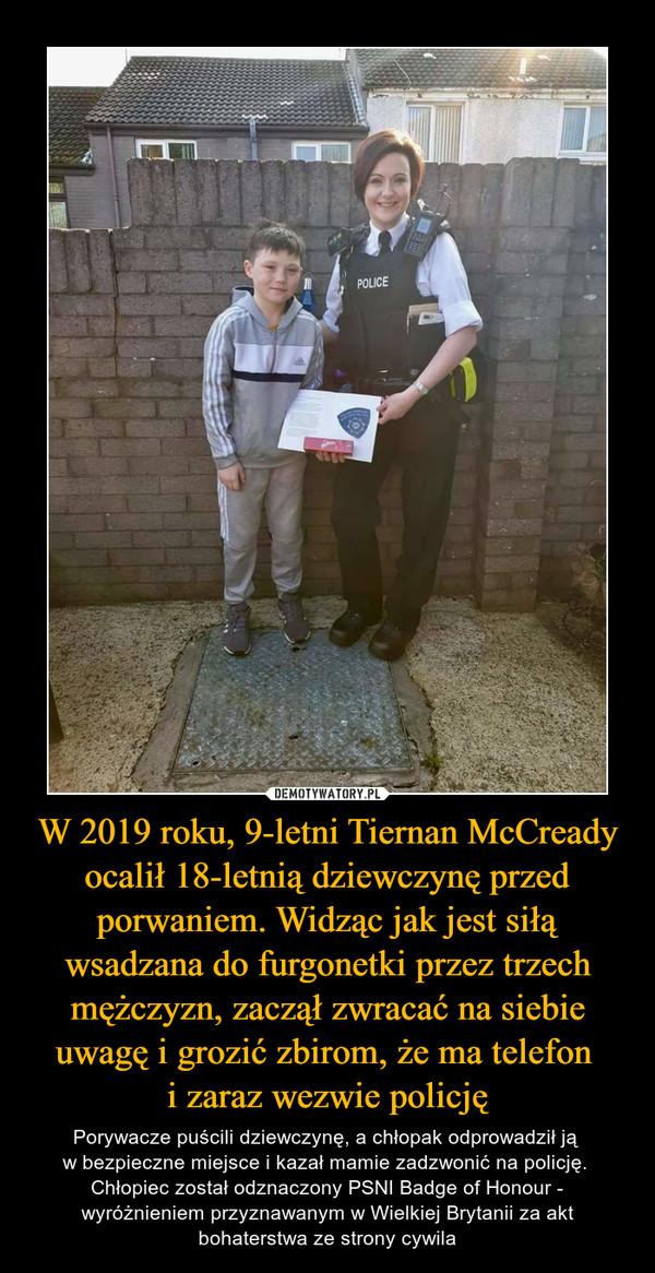W 2019 roku, 9-letni Tiernan McCready ocalił 18-letnią dziewczynę przed porwaniem. Widząc jak jest siłą wsadzana do furgonetki przez trzech mężczyzn, zaczął zwracać na siebie uwagę i grozić zbirom, że ma telefon i zaraz wezwie policję – Porywacze puścili dziewczynę, a chłopak odprowadził ją w bezpieczne miejsce i kazał mamie zadzwonić na policję. Chłopiec został odznaczony PSNI Badge of Honour - wyróżnieniem przyznawanym w Wielkiej Brytanii za akt bohaterstwa ze strony cywila