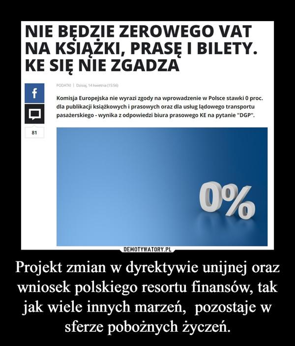 Projekt zmian w dyrektywie unijnej oraz wniosek polskiego resortu finansów, tak jak wiele innych marzeń,  pozostaje w sferze pobożnych życzeń. –
