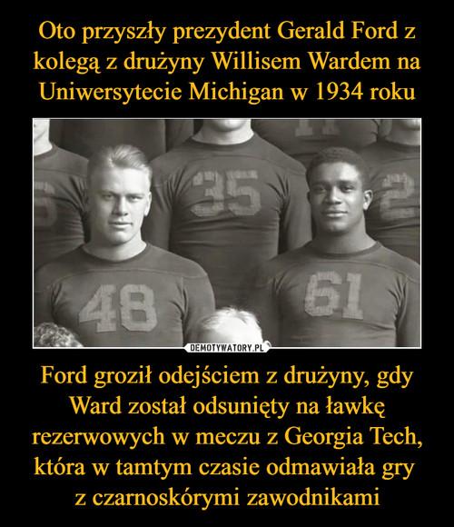 Oto przyszły prezydent Gerald Ford z kolegą z drużyny Willisem Wardem na Uniwersytecie Michigan w 1934 roku Ford groził odejściem z drużyny, gdy Ward został odsunięty na ławkę rezerwowych w meczu z Georgia Tech, która w tamtym czasie odmawiała gry  z czarnoskórymi zawodnikami