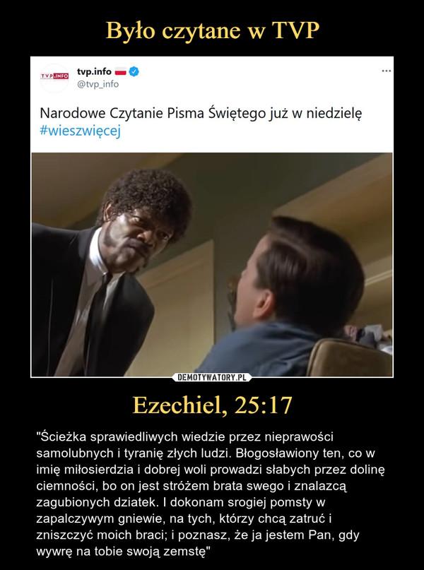 """Ezechiel, 25:17 – """"Ścieżka sprawiedliwych wiedzie przez nieprawości samolubnych i tyranię złych ludzi. Błogosławiony ten, co w imię miłosierdzia i dobrej woli prowadzi słabych przez dolinę ciemności, bo on jest stróżem brata swego i znalazcą zagubionych dziatek. I dokonam srogiej pomsty w zapalczywym gniewie, na tych, którzy chcą zatruć i zniszczyć moich braci; i poznasz, że ja jestem Pan, gdy wywrę na tobie swoją zemstę"""" Narodowe Czytanie Pisma Świętego już w niedzielę""""wieszwięcej"""
