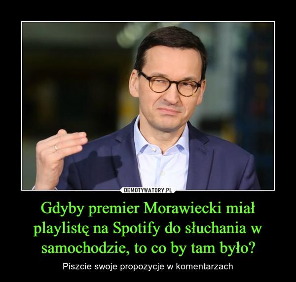 Gdyby premier Morawiecki miał playlistę na Spotify do słuchania w samochodzie, to co by tam było? – Piszcie swoje propozycje w komentarzach