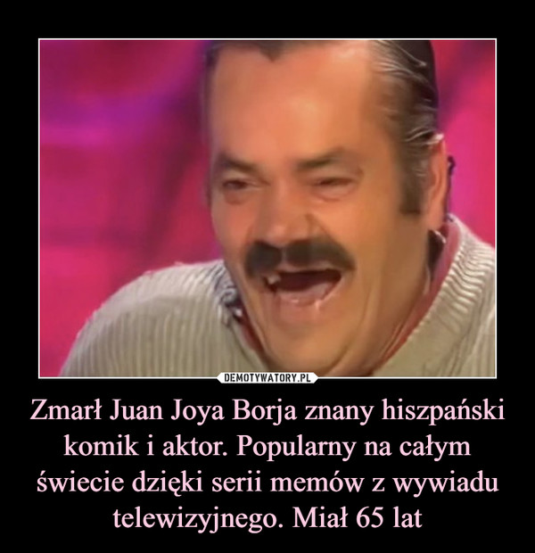 Zmarł Juan Joya Borja znany hiszpański komik i aktor. Popularny na całym świecie dzięki serii memów z wywiadu telewizyjnego. Miał 65 lat –