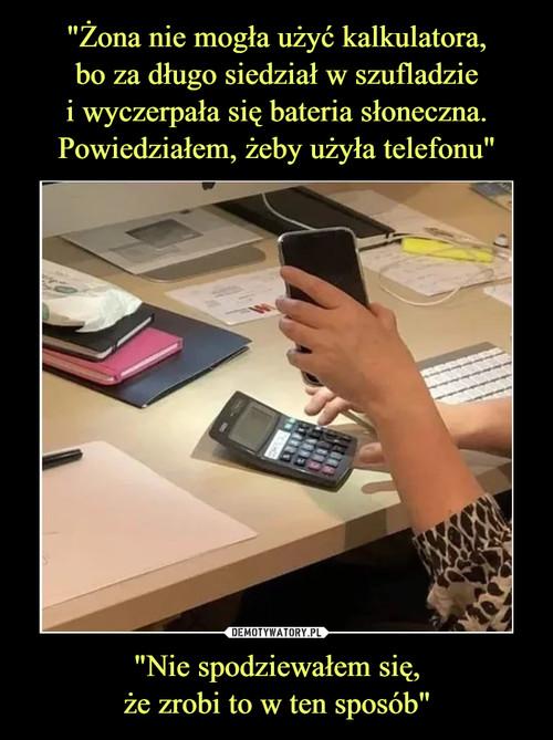 """""""Żona nie mogła użyć kalkulatora, bo za długo siedział w szufladzie i wyczerpała się bateria słoneczna. Powiedziałem, żeby użyła telefonu"""" """"Nie spodziewałem się, że zrobi to w ten sposób"""""""