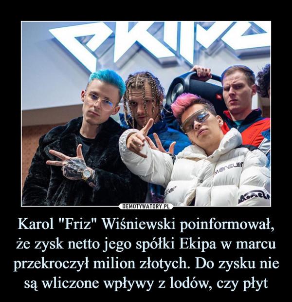 """Karol """"Friz"""" Wiśniewski poinformował, że zysk netto jego spółki Ekipa w marcu przekroczył milion złotych. Do zysku nie są wliczone wpływy z lodów, czy płyt –"""