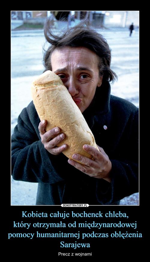Kobieta całuje bochenek chleba, który otrzymała od międzynarodowej pomocy humanitarnej podczas oblężenia Sarajewa