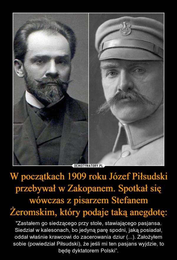 """W początkach 1909 roku Józef Piłsudski przebywał w Zakopanem. Spotkał się wówczas z pisarzem Stefanem Żeromskim, który podaje taką anegdotę: – """"Zastałem go siedzącego przy stole, stawiającego pasjansa. Siedział w kalesonach, bo jedyną parę spodni, jaką posiadał, oddał właśnie krawcowi do zacerowania dziur (...). Założyłem sobie (powiedział Piłsudski), że jeśli mi ten pasjans wyjdzie, to będę dyktatorem Polski""""."""
