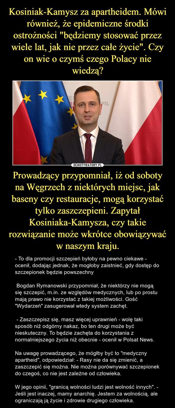 """Prowadzący przypomniał, iż od soboty na Węgrzech z niektórych miejsc, jak baseny czy restauracje, mogą korzystać tylko zaszczepieni. Zapytał Kosiniaka-Kamysza, czy takie rozwiązanie może wkrótce obowiązywać w naszym kraju. – - To dla promocji szczepień byłoby na pewno ciekawe - ocenił, dodając jednak, że mogłoby zaistnieć, gdy dostęp do szczepionek będzie powszechny  Bogdan Rymanowski przypomniał, że niektórzy nie mogą się szczepić, m.in. ze względów medycznych, lub po prostu mają prawo nie korzystać z takiej możliwości. Gość """"Wydarzeń"""" zasugerował wtedy system zachęt. - Zaszczepisz się, masz więcej uprawnień - wolę taki sposób niż odgórny nakaz, bo ten drugi może być nieskuteczny. To będzie zachęta do korzystania z normalniejszego życia niż obecnie - ocenił w Polsat News.Na uwagę prowadzącego, że mógłby być to """"medyczny apartheid"""", odpowiedział: - Rasy nie da się zmienić, a zaszczepić się można. Nie można porównywać szczepionek do czegoś, co nie jest zależne od człowieka.W jego opinii, """"granicą wolności ludzi jest wolność innych"""". - Jeśli jest inaczej, mamy anarchię. Jestem za wolnością, ale ograniczają ją życie i zdrowie drugiego człowieka."""