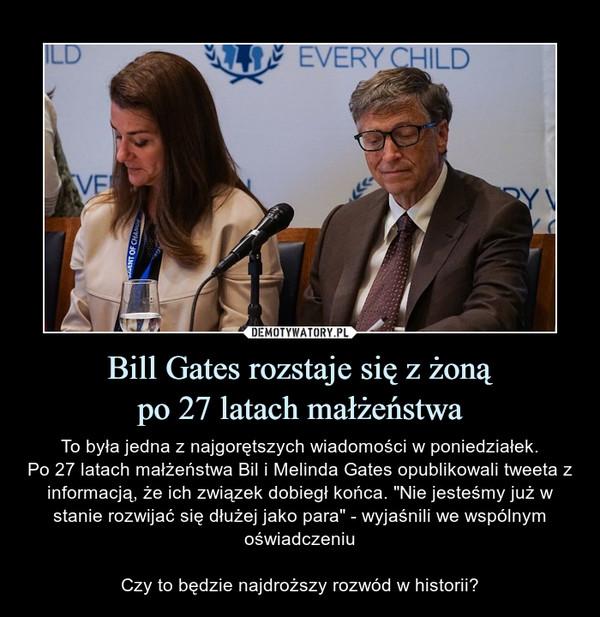 """Bill Gates rozstaje się z żonąpo 27 latach małżeństwa – To była jedna z najgorętszych wiadomości w poniedziałek.Po 27 latach małżeństwa Bil i Melinda Gates opublikowali tweeta z informacją, że ich związek dobiegł końca. """"Nie jesteśmy już w stanie rozwijać się dłużej jako para"""" - wyjaśnili we wspólnym oświadczeniuCzy to będzie najdroższy rozwód w historii?"""