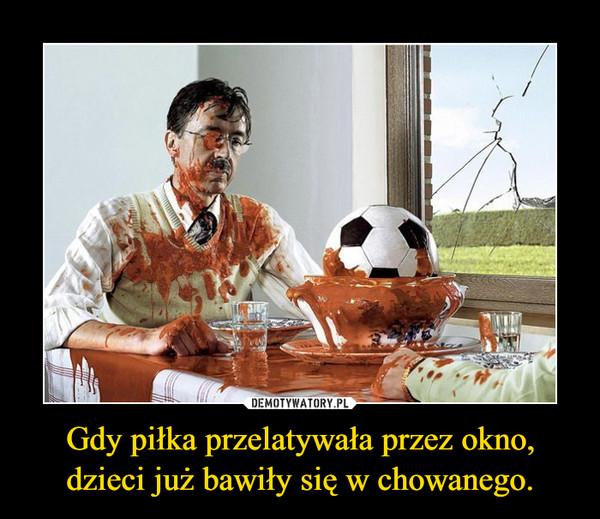Gdy piłka przelatywała przez okno, dzieci już bawiły się w chowanego. –