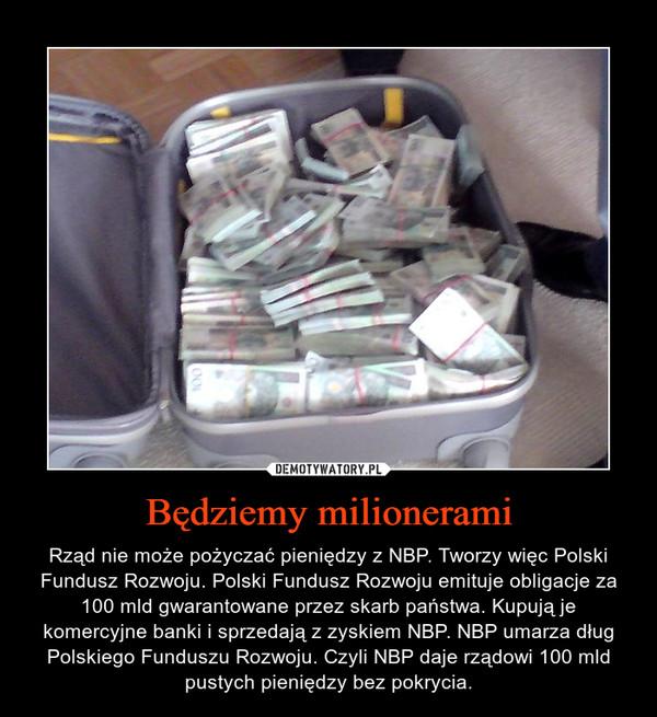 Będziemy milionerami – Rząd nie może pożyczać pieniędzy z NBP. Tworzy więc Polski Fundusz Rozwoju. Polski Fundusz Rozwoju emituje obligacje za 100 mld gwarantowane przez skarb państwa. Kupują je komercyjne banki i sprzedają z zyskiem NBP. NBP umarza dług Polskiego Funduszu Rozwoju. Czyli NBP daje rządowi 100 mld pustych pieniędzy bez pokrycia.