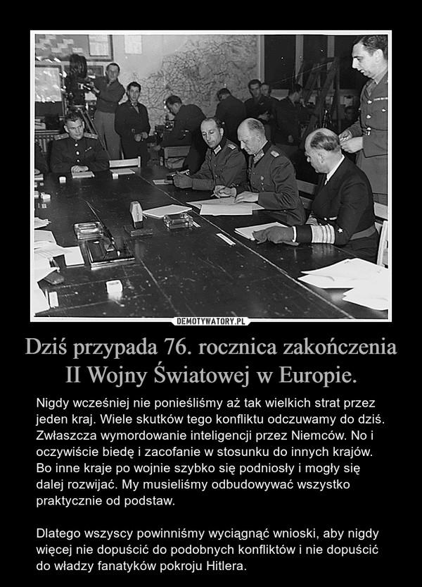Dziś przypada 76. rocznica zakończenia II Wojny Światowej w Europie. – Nigdy wcześniej nie ponieśliśmy aż tak wielkich strat przez jeden kraj. Wiele skutków tego konfliktu odczuwamy do dziś. Zwłaszcza wymordowanie inteligencji przez Niemców. No i oczywiście biedę i zacofanie w stosunku do innych krajów. Bo inne kraje po wojnie szybko się podniosły i mogły się dalej rozwijać. My musieliśmy odbudowywać wszystko praktycznie od podstaw. Dlatego wszyscy powinniśmy wyciągnąć wnioski, aby nigdy więcej nie dopuścić do podobnych konfliktów i nie dopuścić do władzy fanatyków pokroju Hitlera.