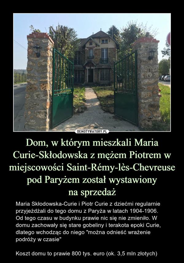"""Dom, w którym mieszkali Maria Curie-Skłodowska z mężem Piotrem w miejscowości Saint-Rémy-lès-Chevreuse pod Paryżem został wystawionyna sprzedaż – Maria Skłodowska-Curie i Piotr Curie z dziećmi regularnie przyjeżdżali do tego domu z Paryża w latach 1904-1906.Od tego czasu w budynku prawie nic się nie zmieniło. W domu zachowały się stare gobeliny i terakota epoki Curie, dlatego wchodząc do niego """"można odnieść wrażenie podróży w czasie""""Koszt domu to prawie 800 tys. euro (ok. 3,5 mln złotych)"""