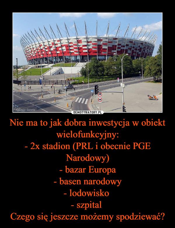 Nie ma to jak dobra inwestycja w obiekt wielofunkcyjny:- 2x stadion (PRL i obecnie PGE Narodowy)- bazar Europa- basen narodowy- lodowisko - szpital Czego się jeszcze możemy spodziewać? –