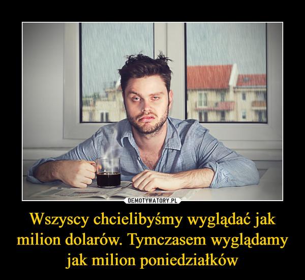 Wszyscy chcielibyśmy wyglądać jak milion dolarów. Tymczasem wyglądamy jak milion poniedziałków –