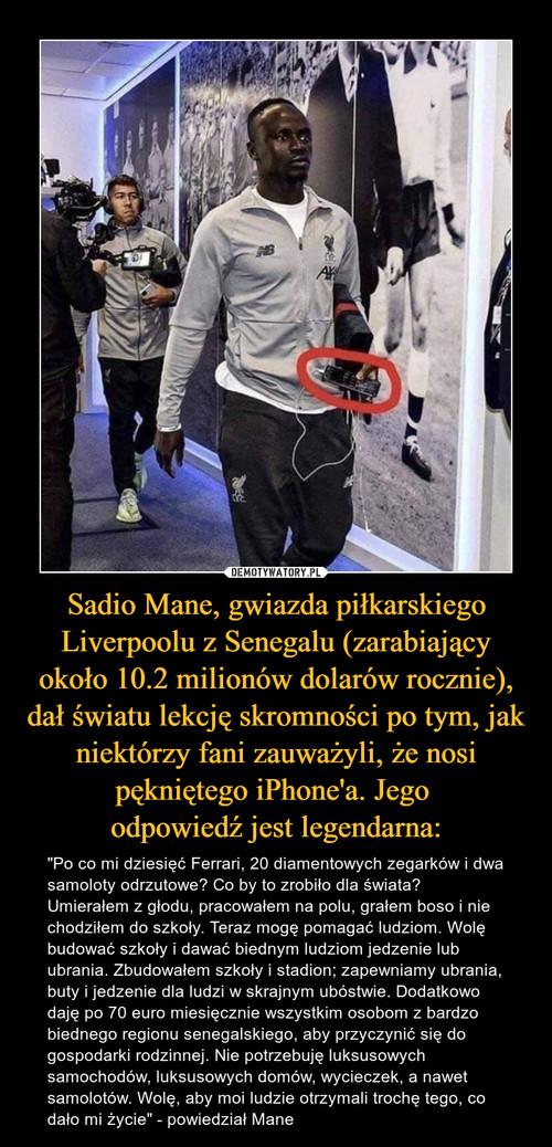 Sadio Mane, gwiazda piłkarskiego Liverpoolu z Senegalu (zarabiający około 10.2 milionów dolarów rocznie), dał światu lekcję skromności po tym, jak niektórzy fani zauważyli, że nosi pękniętego iPhone'a. Jego  odpowiedź jest legendarna: