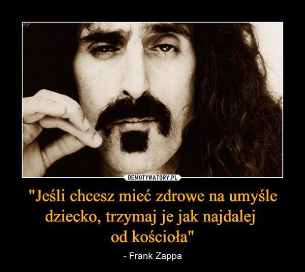 """""""Jeśli chcesz mieć zdrowe na umyśle dziecko, trzymaj je jak najdalej od kościoła"""" – - Frank Zappa"""